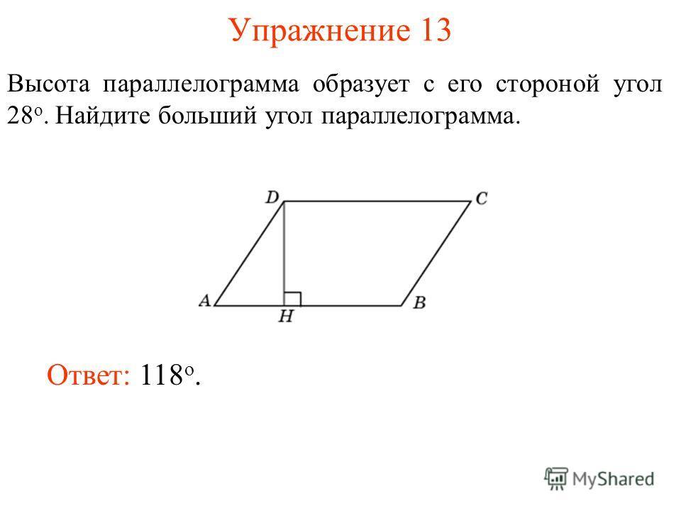 Упражнение 13 Высота параллелограмма образует с его стороной угол 28 о. Найдите больший угол параллелограмма. Ответ: 118 о.