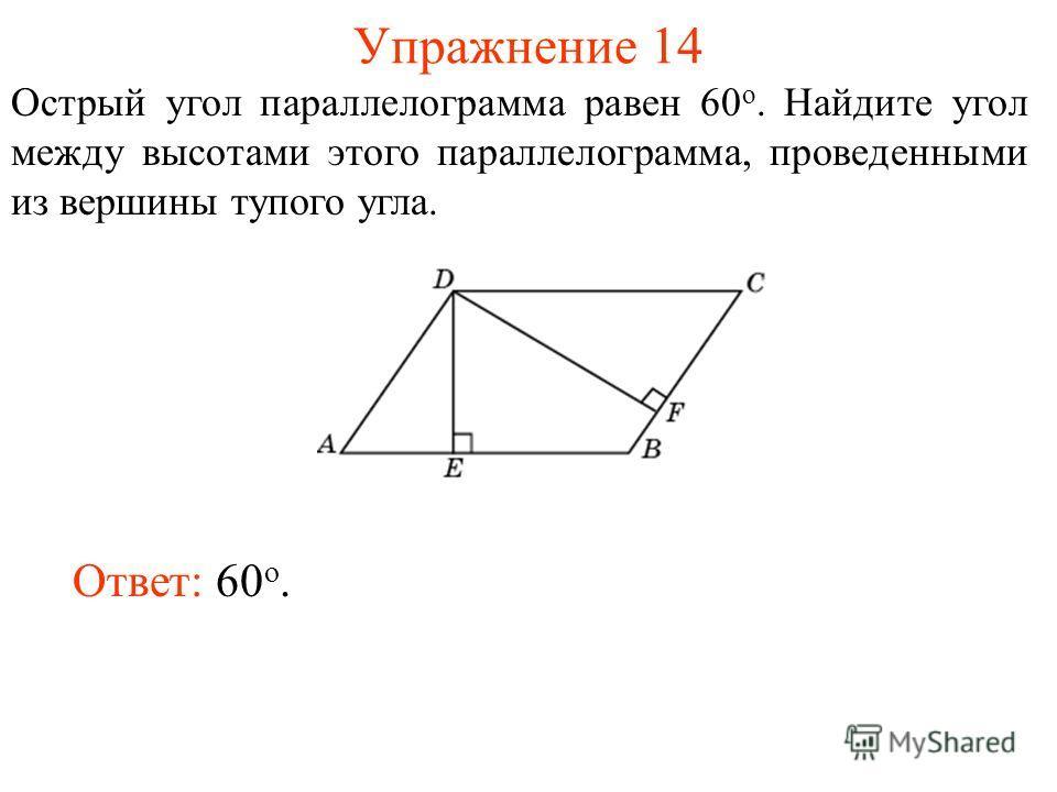 Упражнение 14 Острый угол параллелограмма равен 60 о. Найдите угол между высотами этого параллелограмма, проведенными из вершины тупого угла. Ответ: 60 о.