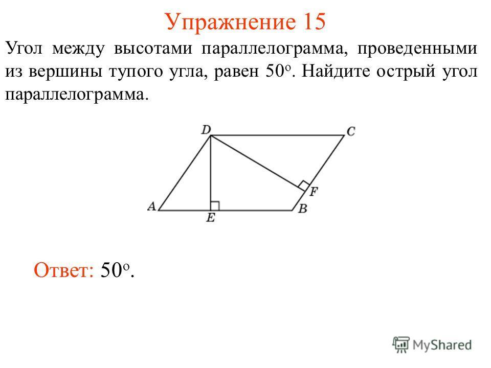 Упражнение 15 Угол между высотами параллелограмма, проведенными из вершины тупого угла, равен 50 о. Найдите острый угол параллелограмма. Ответ: 50 о.