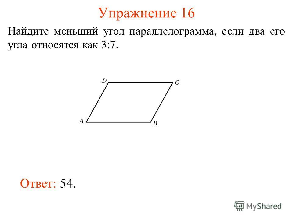 Упражнение 16 Найдите меньший угол параллелограмма, если два его угла относятся как 3:7. Ответ: 54.