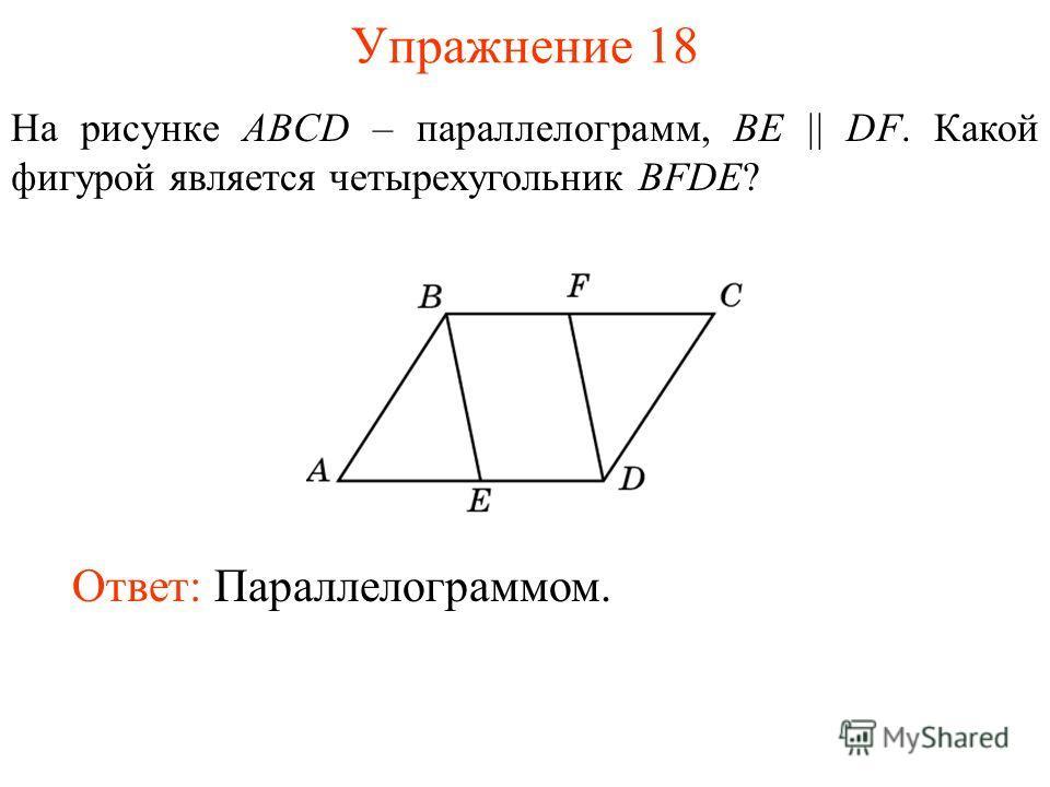 Упражнение 18 На рисунке ABCD – параллелограмм, BE || DF. Какой фигурой является четырехугольник BFDE? Ответ: Параллелограммом.