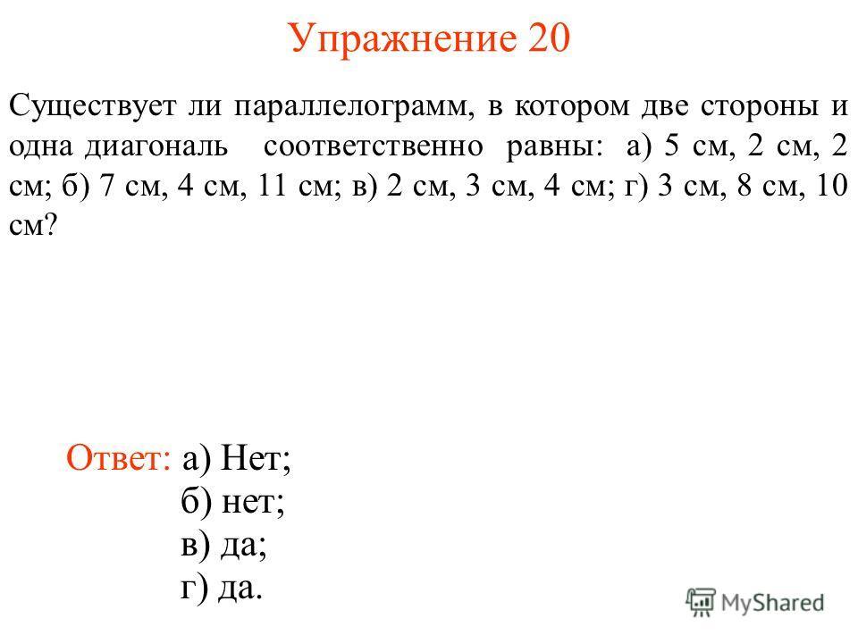 Упражнение 20 Существует ли параллелограмм, в котором две стороны и одна диагональ соответственно равны: а) 5 см, 2 см, 2 см; б) 7 см, 4 см, 11 см; в) 2 см, 3 см, 4 см; г) 3 см, 8 см, 10 см? Ответ: а) Нет; б) нет; в) да; г) да.