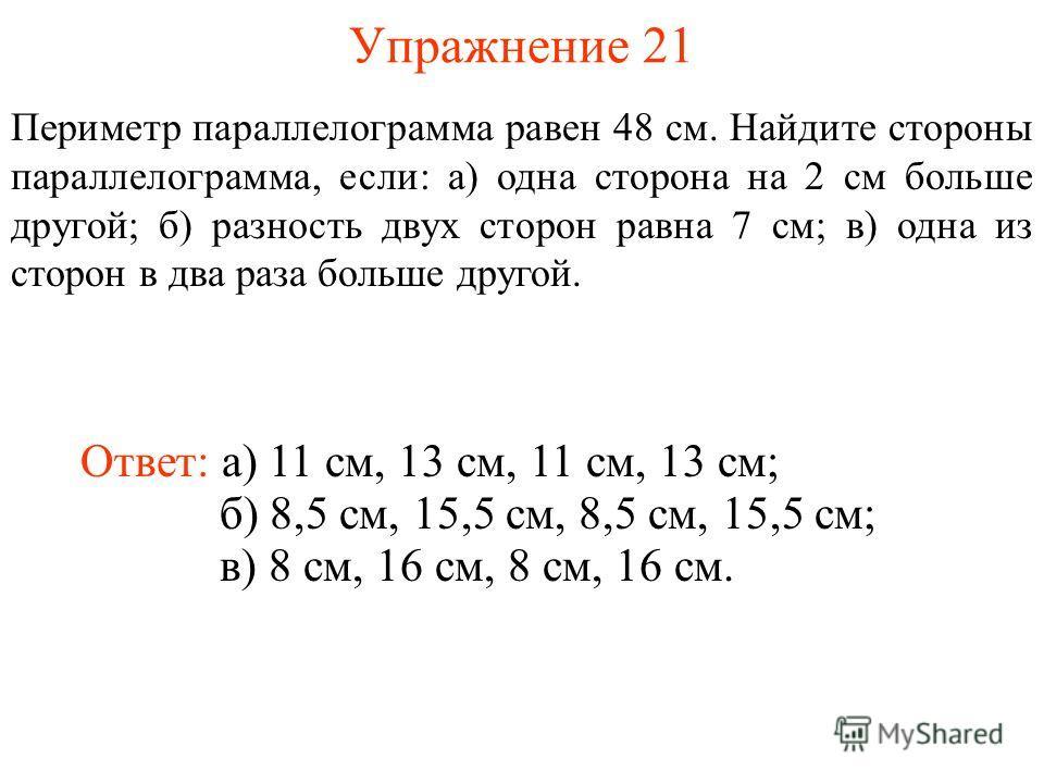 Упражнение 21 Периметр параллелограмма равен 48 см. Найдите стороны параллелограмма, если: а) одна сторона на 2 см больше другой; б) разность двух сторон равна 7 см; в) одна из сторон в два раза больше другой. Ответ: а) 11 см, 13 см, 11 см, 13 см; б)
