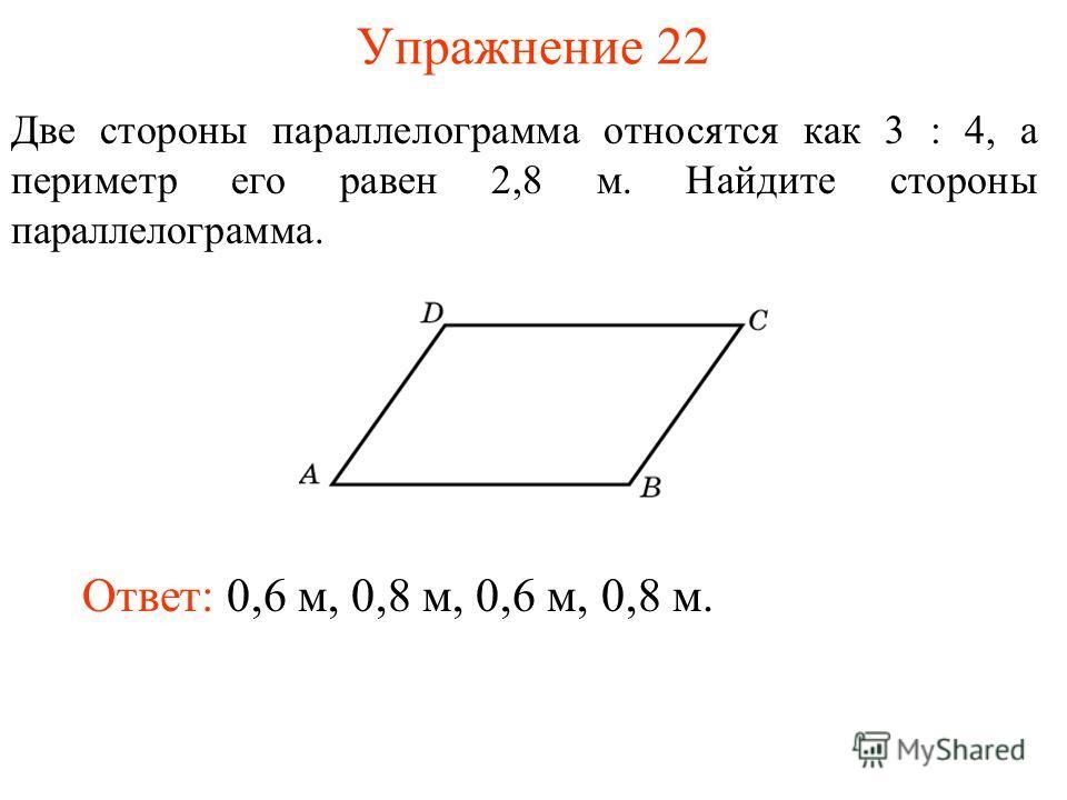 Упражнение 22 Две стороны параллелограмма относятся как 3 : 4, а периметр его равен 2,8 м. Найдите стороны параллелограмма. Ответ: 0,6 м, 0,8 м, 0,6 м, 0,8 м.