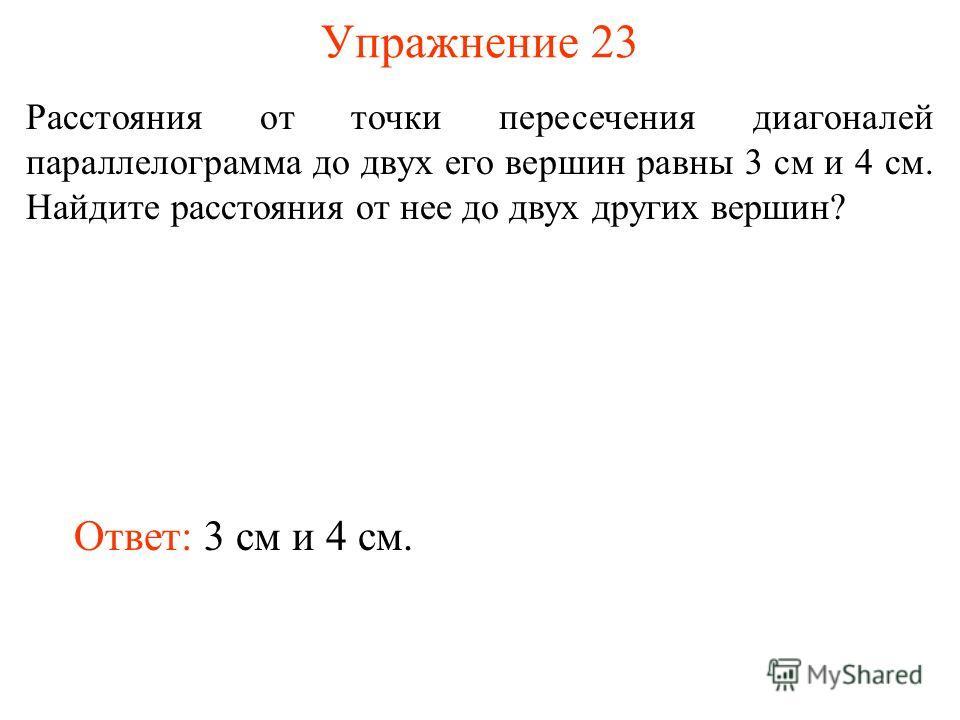 Упражнение 23 Расстояния от точки пересечения диагоналей параллелограмма до двух его вершин равны 3 см и 4 см. Найдите расстояния от нее до двух других вершин? Ответ: 3 см и 4 см.