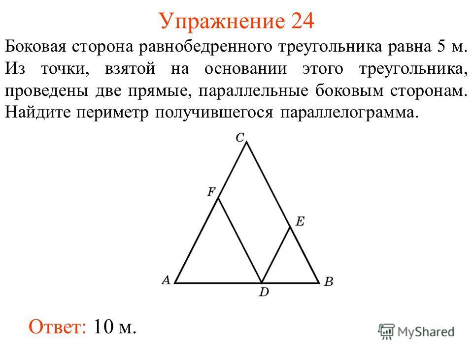 Упражнение 24 Боковая сторона равнобедренного треугольника равна 5 м. Из точки, взятой на основании этого треугольника, проведены две прямые, параллельные боковым сторонам. Найдите периметр получившегося параллелограмма. Ответ: 10 м.