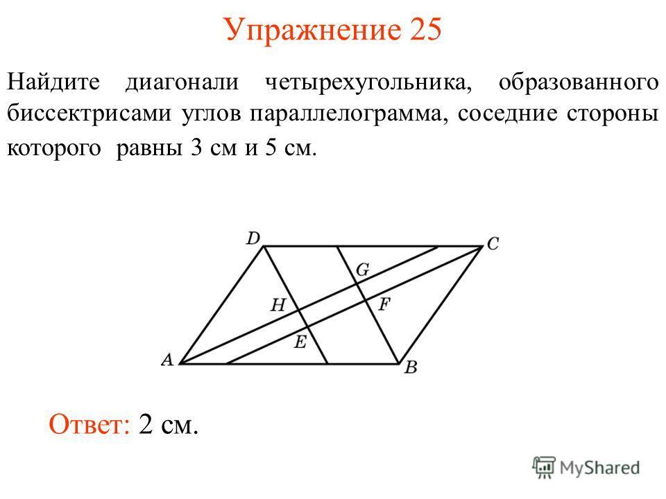 Упражнение 25 Найдите диагонали четырехугольника, образованного биссектрисами углов параллелограмма, соседние стороны которого равны 3 см и 5 см. Ответ: 2 см.