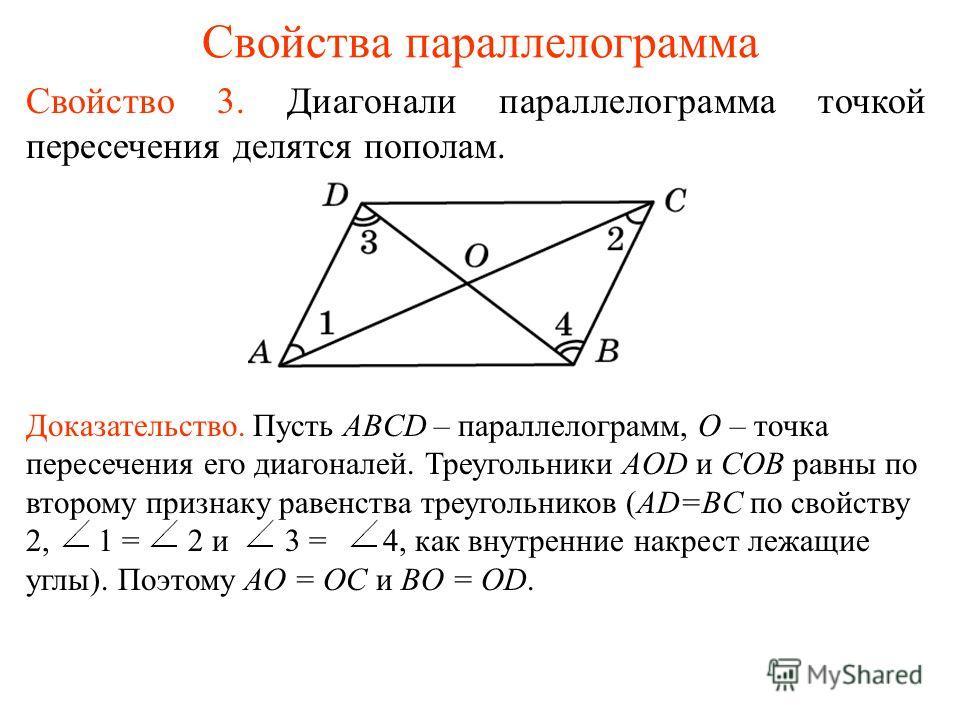 Свойства параллелограмма Свойство 3. Диагонали параллелограмма точкой пересечения делятся пополам. Доказательство. Пусть ABCD – параллелограмм, О – точка пересечения его диагоналей. Треугольники AOD и COB равны по второму признаку равенства треугольн