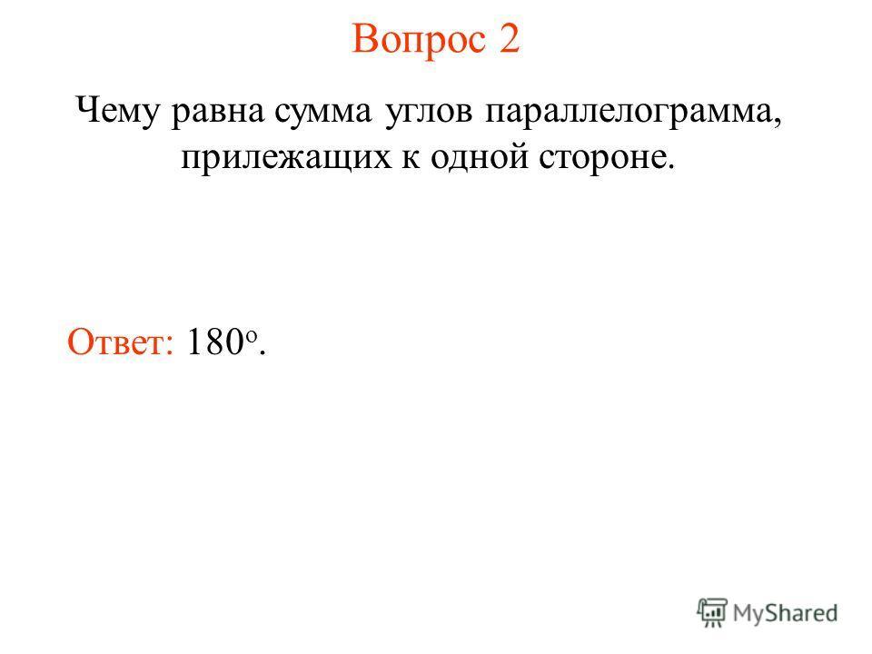 Вопрос 2 Чему равна сумма углов параллелограмма, прилежащих к одной стороне. Ответ: 180 о.