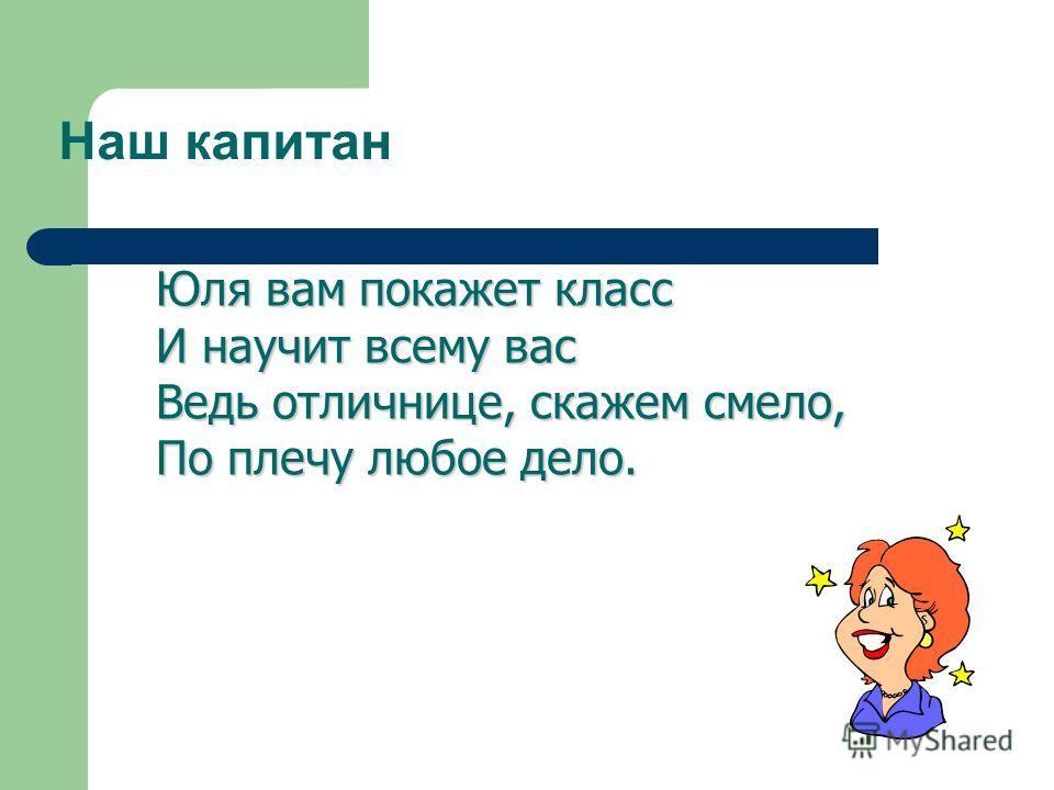 Наш капитан Юля вам покажет класс И научит всему вас Ведь отличнице, скажем смело, По плечу любое дело.