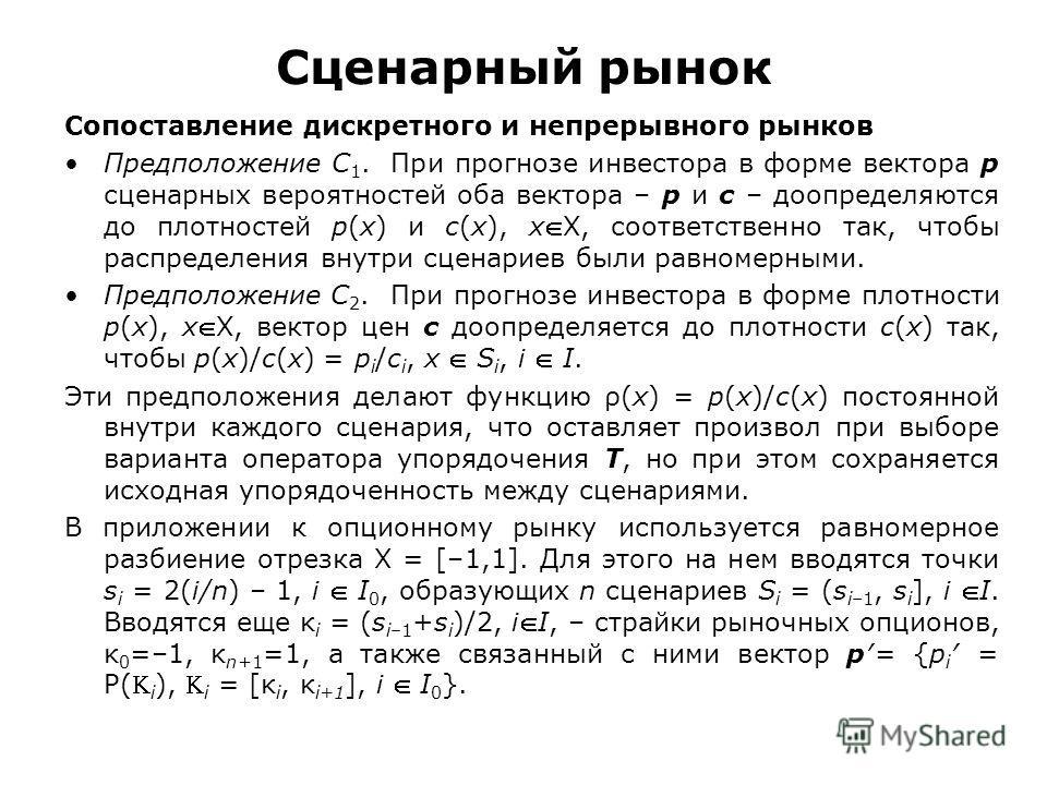 Сценарный рынок Сопоставление дискретного и непрерывного рынков Предположение C 1. При прогнозе инвестора в форме вектора p сценарных вероятностей оба вектора – p и c – доопределяются до плотностей p(x) и c(x), xX, соответственно так, чтобы распредел