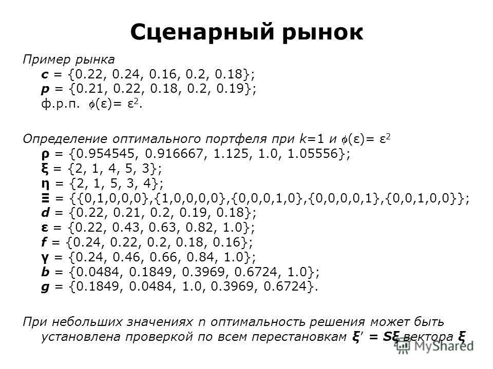 Сценарный рынок Пример рынка c = {0.22, 0.24, 0.16, 0.2, 0.18}; p = {0.21, 0.22, 0.18, 0.2, 0.19}; ф.р.п. (ε)= ε 2. Определение оптимального портфеля при k=1 и (ε)= ε 2 ρ = {0.954545, 0.916667, 1.125, 1.0, 1.05556}; ξ = {2, 1, 4, 5, 3}; η = {2, 1, 5,