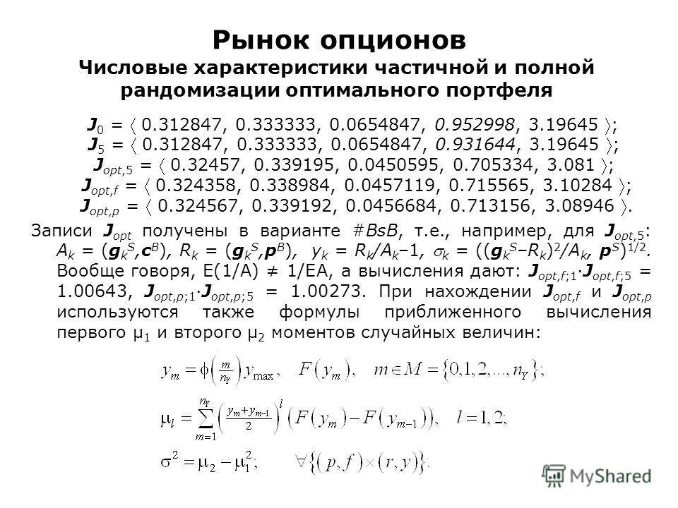Рынок опционов Числовые характеристики частичной и полной рандомизации оптимального портфеля J 0 = 0.312847, 0.333333, 0.0654847, 0.952998, 3.19645 ; J 5 = 0.312847, 0.333333, 0.0654847, 0.931644, 3.19645 ; J opt,5 = 0.32457, 0.339195, 0.0450595, 0.7