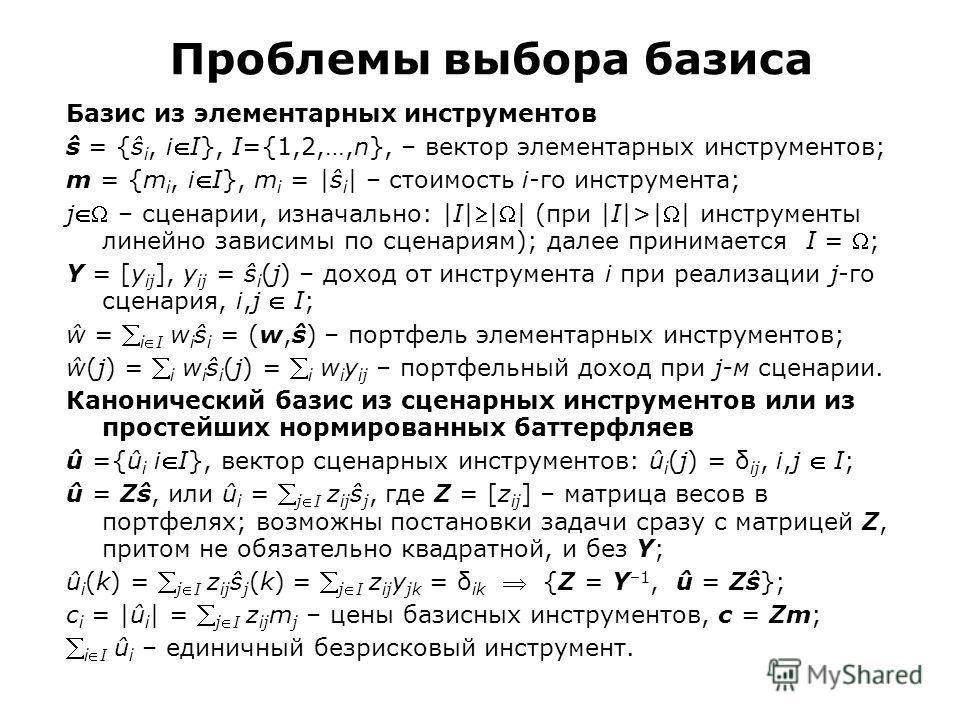Проблемы выбора базиса Базис из элементарных инструментов ŝ = {ŝ i, iI}, I={1,2,…,n}, – вектор элементарных инструментов; m = {m i, iI}, m i = |ŝ i | – стоимость i-го инструмента; j – сценарии, изначально: |I||| (при |I|>|| инструменты линейно зависи