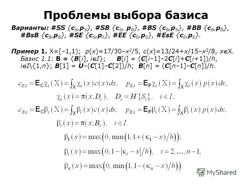 Проблемы выбора базиса Варианты: #SS {c S,p S }, #SB {c S, p B }, #BS {c B,p S }, #BB {c B,p B }, #BsB {c B,p B }, #SE {c S,p E }, #EE {c E,p E }, #EsE {c E,p E }. Пример 1. X=[–1,1); p(x)=17/30–x 2 /5, c(x)=13/24+x/15–x 2 /8, xX. Базис 1.1: Β = {B[i