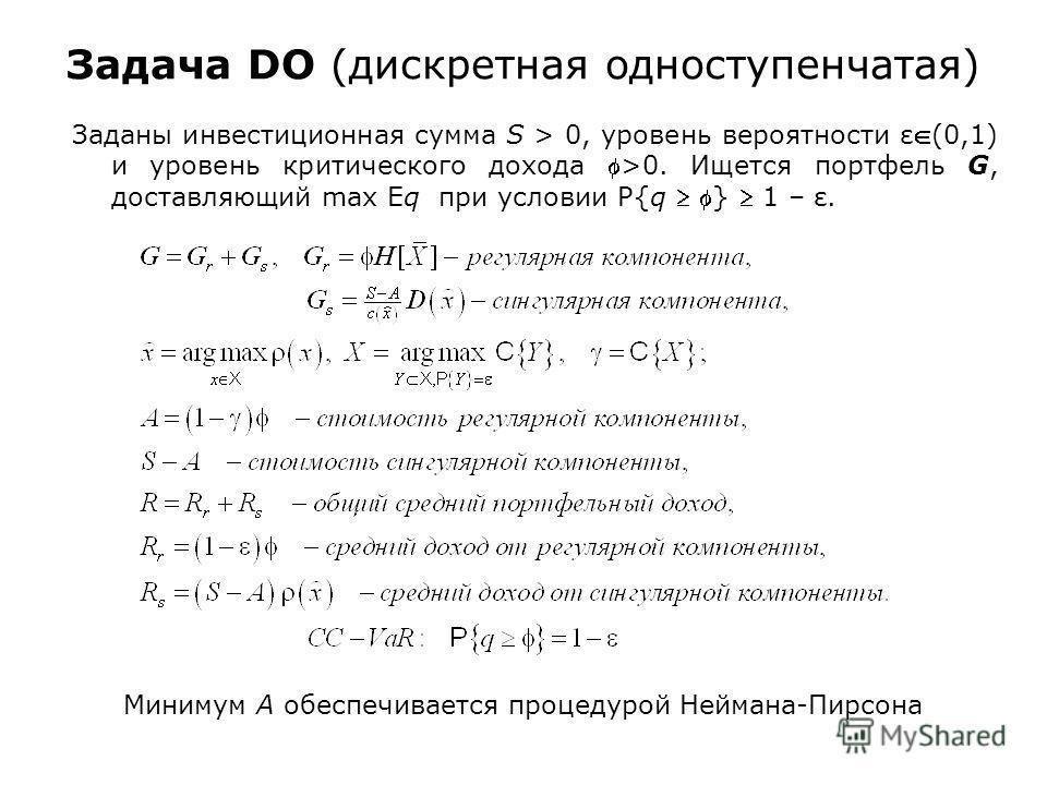 Задача DO (дискретная одноступенчатая) Заданы инвестиционная сумма S > 0, уровень вероятности ε(0,1) и уровень критического дохода >0. Ищется портфель G, доставляющий max Eq при условии P{q } 1 – ε. Минимум A обеспечивается процедурой Неймана-Пирсона