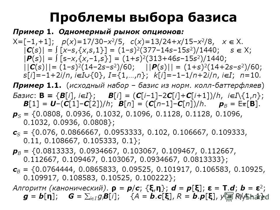 Проблемы выбора базиса Пример 1. Одномерный рынок опционов: X=[–1,+1]; p(x)=17/30–x 2 /5, c(x)=13/24+x/15–x 2 /8, x X. |C(s)| = [x–s,{x,s,1}] = (1–s) 2 (377–14s–15s 2 )/1440; s X; |P(s)| = [s–x,{x,–1,s}] = (1+s) 2 (313+46s–15s 2 )/1440; ||C(s)||= (1–