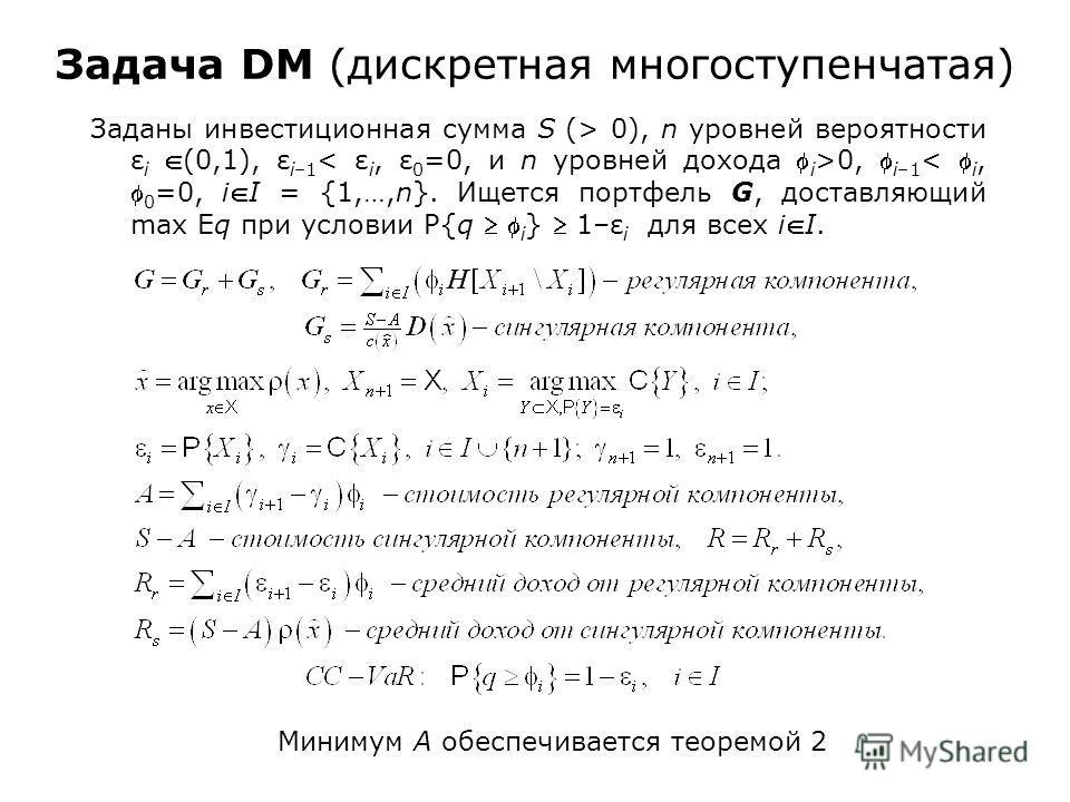 Задача DM (дискретная многоступенчатая) Заданы инвестиционная сумма S (> 0), n уровней вероятности ε i (0,1), ε i–1 0, i–1 < i, 0 =0, iI = {1,…,n}. Ищется портфель G, доставляющий max Eq при условии P{q i } 1–ε i для всех iI. Минимум A обеспечивается