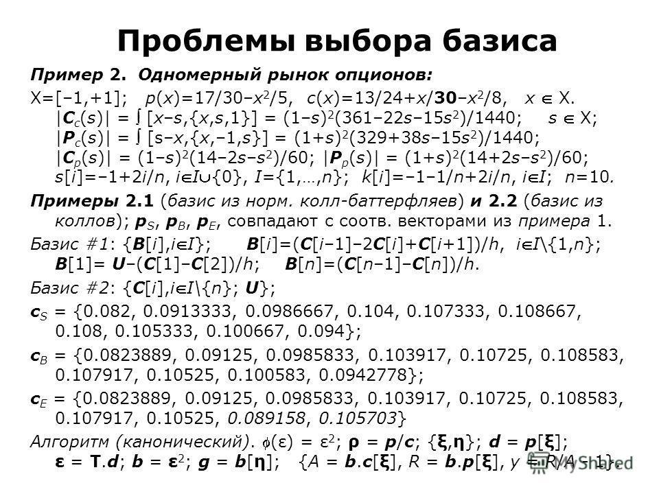 Проблемы выбора базиса Пример 2. Одномерный рынок опционов: X=[–1,+1]; p(x)=17/30–x 2 /5, c(x)=13/24+x/30–x 2 /8, x X. |C c (s)| = [x–s,{x,s,1}] = (1–s) 2 (361–22s–15s 2 )/1440; s X; |P c (s)| = [s–x,{x,–1,s}] = (1+s) 2 (329+38s–15s 2 )/1440; |C p (s