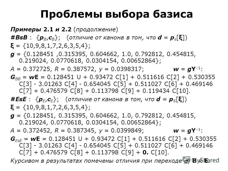 Проблемы выбора базиса Примеры 2.1 и 2.2 (продолжение) #BsB : {p B,c B }; (отличие от канона в том, что d = p s [ξ]) ξ = {10,9,8,1,7,2,6,3,5,4}; g = {0.128451,0.315395, 0.604662, 1.0, 0.792812, 0.454815, 0.219024, 0.0770618, 0.0304154, 0.00652864}; A