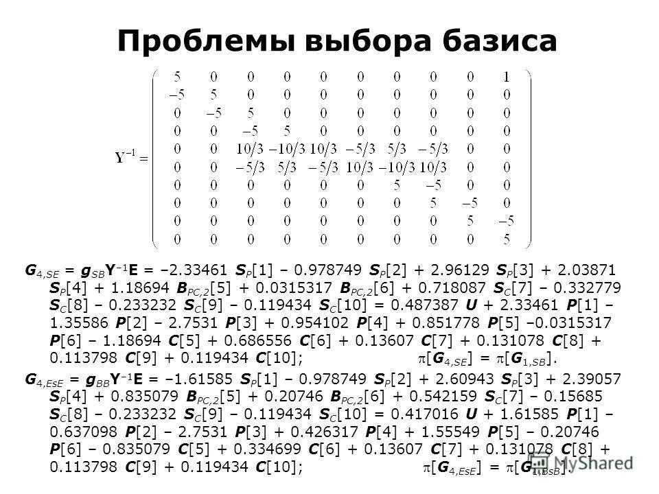 Проблемы выбора базиса G 4,SE = g SB Y –1 E = –2.33461 S P [1] – 0.978749 S P [2] + 2.96129 S P [3] + 2.03871 S P [4] + 1.18694 B PC,2 [5] + 0.0315317 B PC,2 [6] + 0.718087 S C [7] – 0.332779 S C [8] – 0.233232 S C [9] – 0.119434 S C [10] = 0.487387