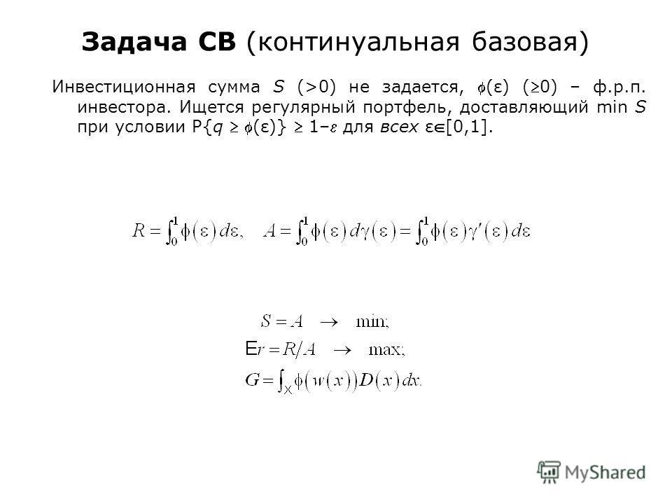 Задача CB (континуальная базовая) Инвестиционная сумма S (>0) не задается, (ε) (0) – ф.р.п. инвестора. Ищется регулярный портфель, доставляющий min S при условии P{q (ε)} 1– для всех ε[0,1].