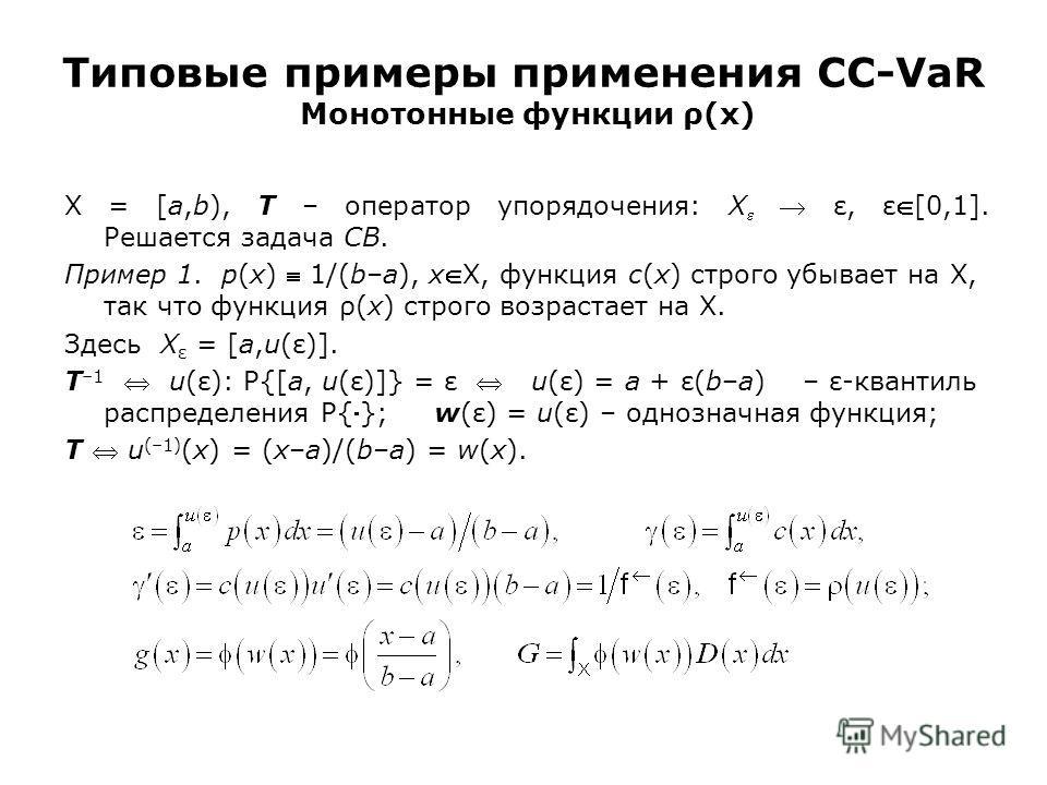 Типовые примеры применения CC-VaR Монотонные функции ρ(x) X = [a,b), T – оператор упорядочения: X ε, ε[0,1]. Решается задача CB. Пример 1. p(x) 1/(b–a), xX, функция c(x) строго убывает на X, так что функция ρ(x) строго возрастает на X. Здесь X ε = [a