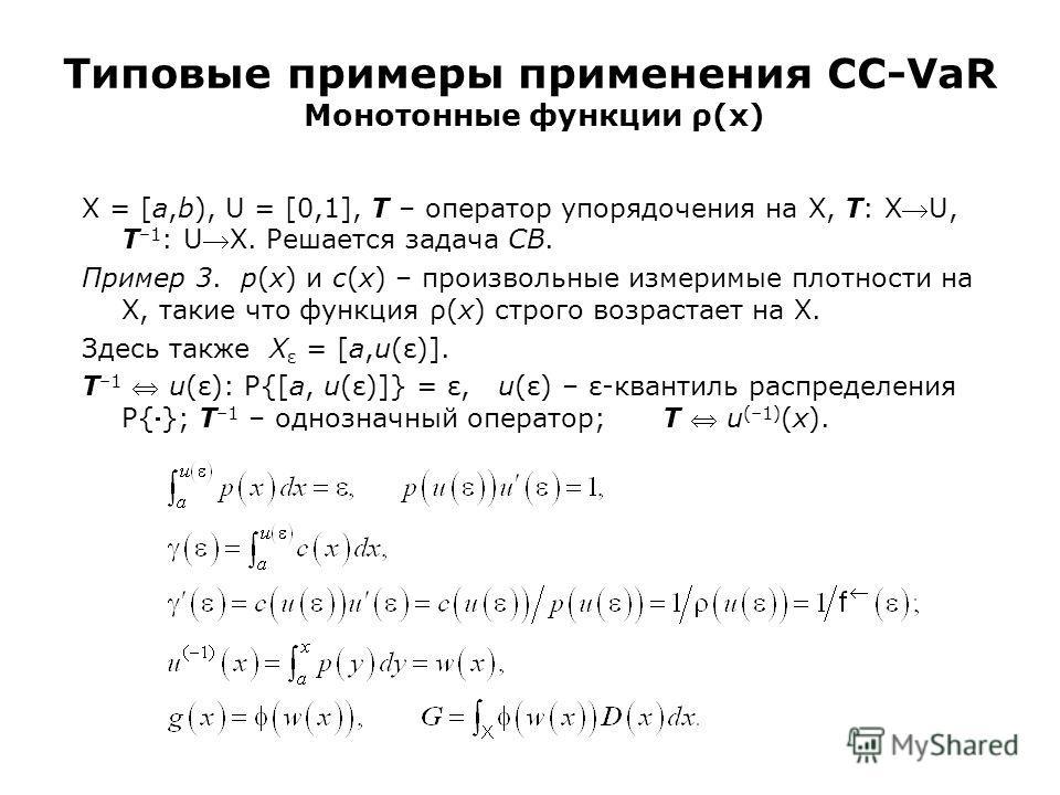 Типовые примеры применения CC-VaR Монотонные функции ρ(x) X = [a,b), U = [0,1], T – оператор упорядочения на X, T: XU, T –1 : UX. Решается задача CB. Пример 3. p(x) и c(x) – произвольные измеримые плотности на X, такие что функция ρ(x) строго возраст