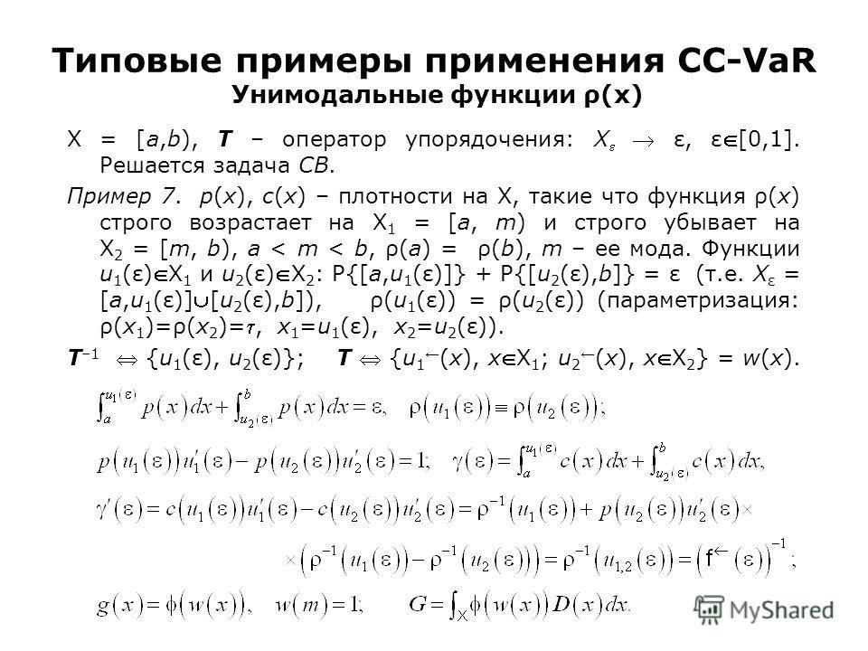 Типовые примеры применения CC-VaR Унимодальные функции ρ(x) X = [a,b), T – оператор упорядочения: X ε, ε[0,1]. Решается задача CB. Пример 7. p(x), c(x) – плотности на X, такие что функция ρ(x) строго возрастает на X 1 = [a, m) и строго убывает на X 2