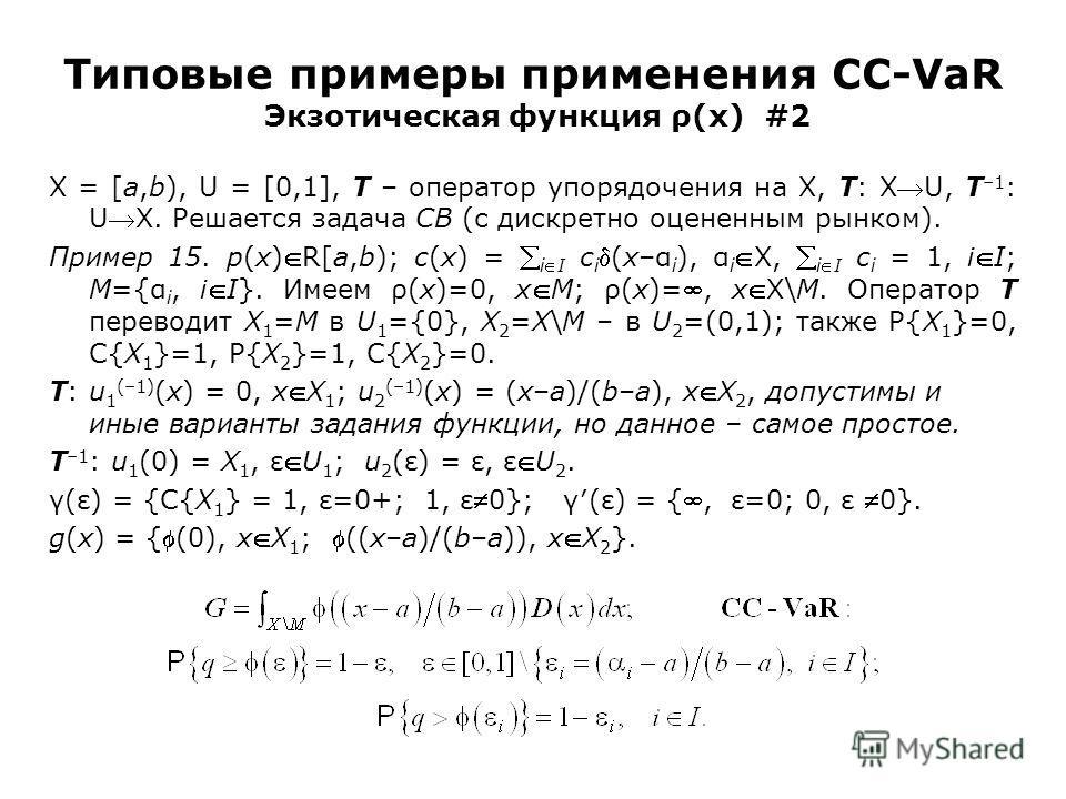 Типовые примеры применения CC-VaR Экзотическая функция ρ(x) #2 X = [a,b), U = [0,1], T – оператор упорядочения на X, T: XU, T –1 : UX. Решается задача CB (с дискретно оцененным рынком). Пример 15. p(x)R[a,b); c(x) = iI c i(x–α i ), α iX, iI c i = 1,