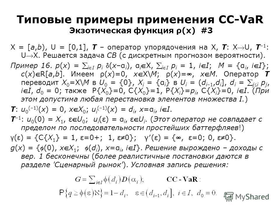 Типовые примеры применения CC-VaR Экзотическая функция ρ(x) #3 X = [a,b), U = [0,1], T – оператор упорядочения на X, T: XU, T –1 : UX. Решается задача CB (с дискретным прогнозом вероятности). Пример 16. p(x) = iI p i (x–α i ), α iX, iI p i = 1, iI; M