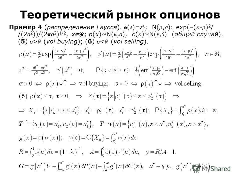 Пример 4 (распределения Гаусса). ()= ; N(,): exp(–(x-) 2 / /(2 2 ))/(2 2 ) 1/2, x; p(x)~N(,), c(x)~N(,) (общий случай). (5) > (vol buying); (6) < (vol selling). Теоретический рынок опционов