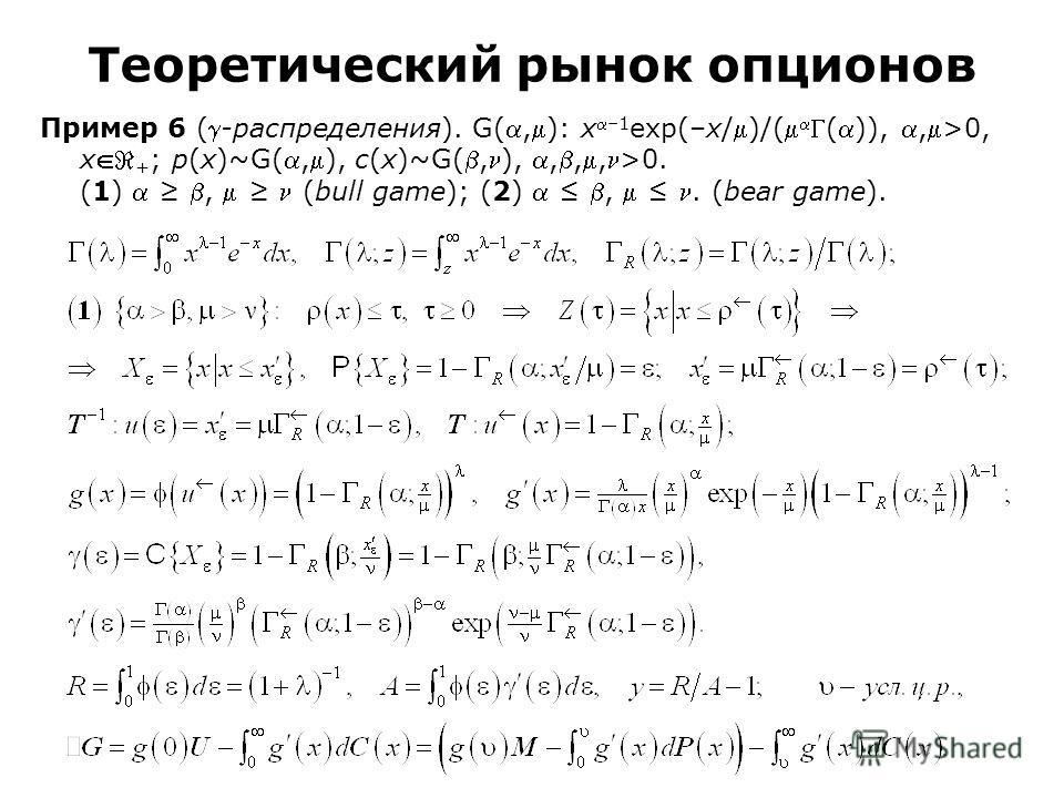 Пример 6 (-распределения). G(,): x–1 exp(–x/)/(()),,>0, x + ; p(x)~G(,), c(x)~G(,),,,,>0. (1), (bull game); (2),. (bear game). Теоретический рынок опционов