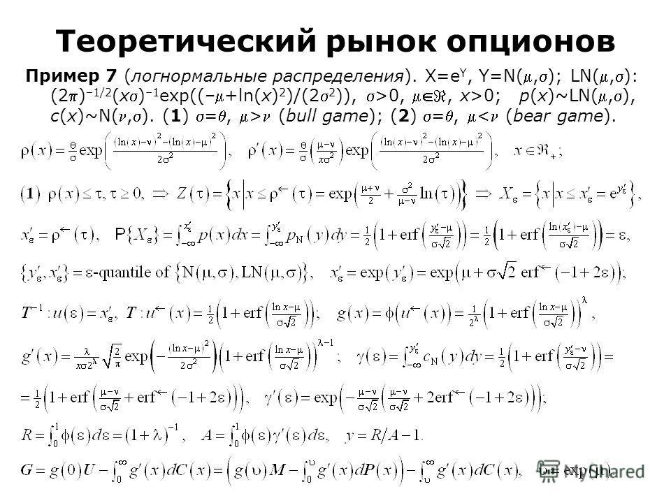 Пример 7 (логнормальные распределения). Χ=e Υ, Υ=N(,); LN(,): (2) –1/2 (x) –1 exp((–+ln(x) 2 )/(2 2 )), >0,, x>0; p(x)~LN(,), c(x)~N(,). (1) =, > (bull game); (2) =, < (bear game). Теоретический рынок опционов