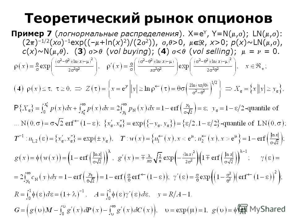 Пример 7 (логнормальные распределения). Χ=e Υ, Υ=N(,); LN(,): (2) –1/2 (x) –1 exp((–+ln(x) 2 )/(2 2 )),,>0,, x>0; p(x)~LN(,), c(x)~N(,). (3) > (vol buying); (4) < (vol selling); = = 0. Теоретический рынок опционов