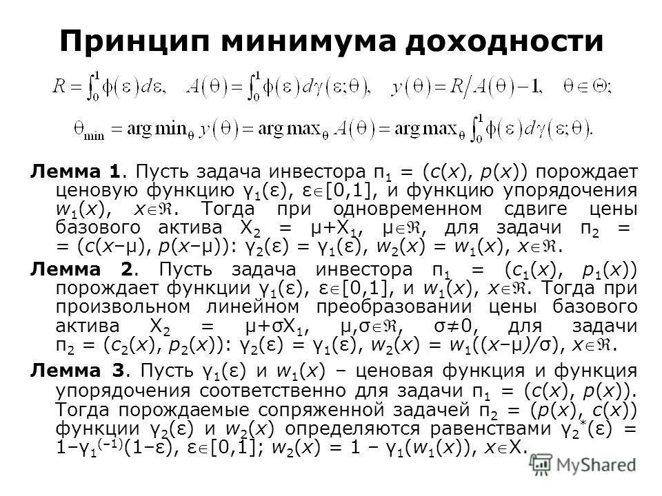 Принцип минимума доходности Лемма 1. Пусть задача инвестора π 1 = (c(x), p(x)) порождает ценовую функцию γ 1 (ε), ε[0,1], и функцию упорядочения w 1 (x), x. Тогда при одновременном сдвиге цены базового актива Χ 2 = μ+Χ 1, μ, для задачи π 2 = = (c(x–μ