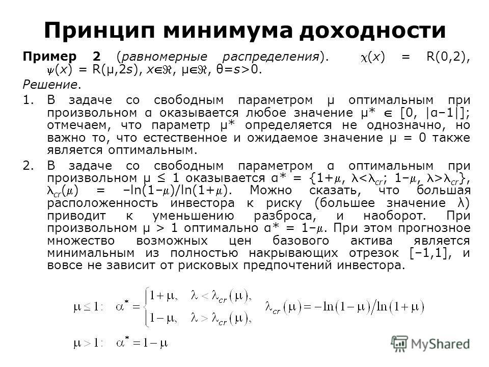 Принцип минимума доходности Пример 2 (равномерные распределения). (x) = R(0,2),(x) = R(μ,2s), x, μ, θ=s>0. Решение. 1.В задаче со свободным параметром μ оптимальным при произвольном α оказывается любое значение μ* [0, |α–1|]; отмечаем, что параметр μ