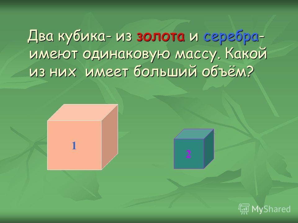 Два кубика- из золота и серебра- имеют одинаковую массу. Какой из них имеет больший объём? Два кубика- из золота и серебра- имеют одинаковую массу. Какой из них имеет больший объём? 1 2