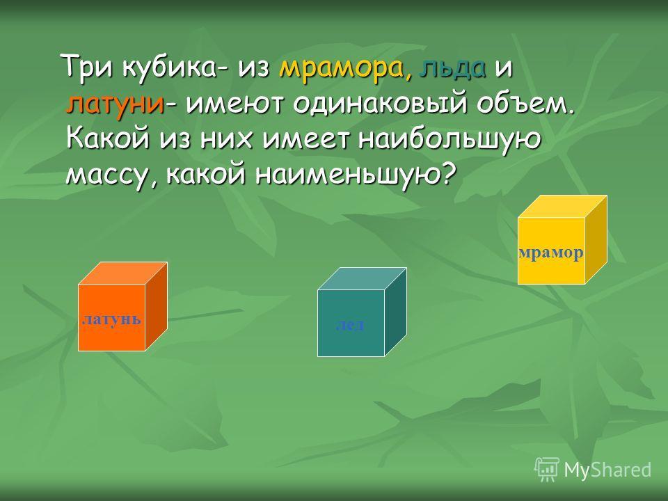 Три кубика- из мрамора, льда и латуни- имеют одинаковый объем. Какой из них имеет наибольшую массу, какой наименьшую? Три кубика- из мрамора, льда и латуни- имеют одинаковый объем. Какой из них имеет наибольшую массу, какой наименьшую? латунь мрамор