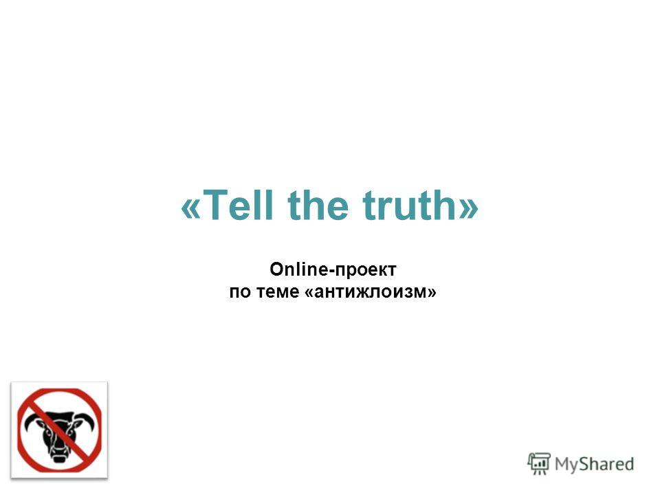«Tell the truth» Online-проект по теме «антижлоизм»