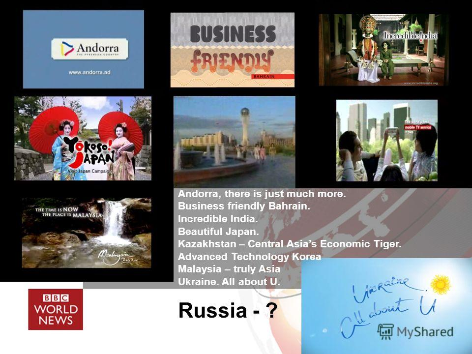 Andorra, there is just much more. Business friendly Bahrain. Incredible India. Beautiful Japan. Kazakhstan – Central Asias Economic Tiger. Advanced Technology Korea Malaysia – truly Asia Ukraine. All about U. Russia - ?