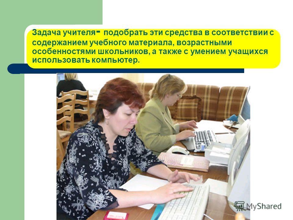 Задача учителя - подобрать эти средства в соответствии с содержанием учебного материала, возрастными особенностями школьников, а также с умением учащихся использовать компьютер.