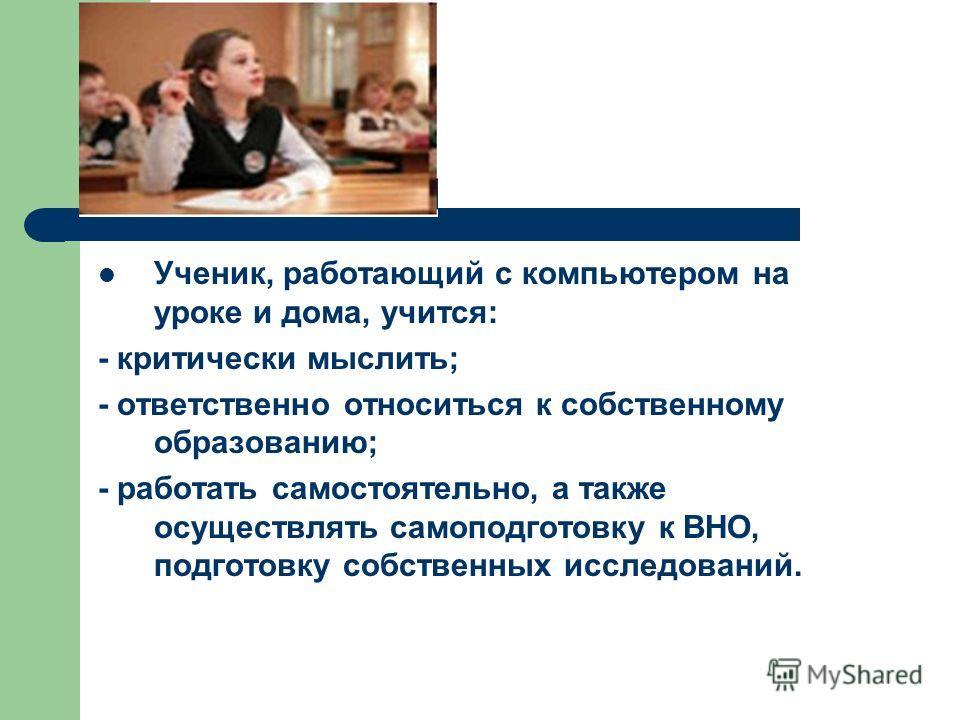 Ученик, работающий с компьютером на уроке и дома, учится: - критически мыслить; - ответственно относиться к собственному образованию; - работать самостоятельно, а также осуществлять самоподготовку к ВНО, подготовку собственных исследований.