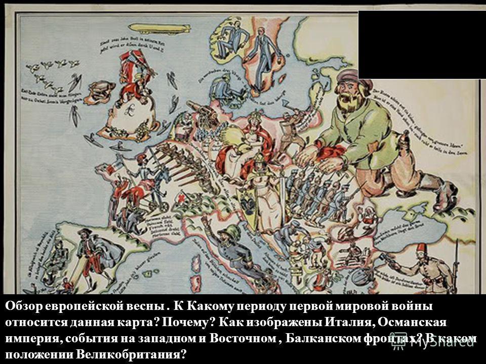 Обзор европейской весны. К Какому периоду первой мировой войны относится данная карта? Почему? Как изображены Италия, Османская империя, события на западном и Восточном, Балканском фронтах? В каком положении Великобритания?