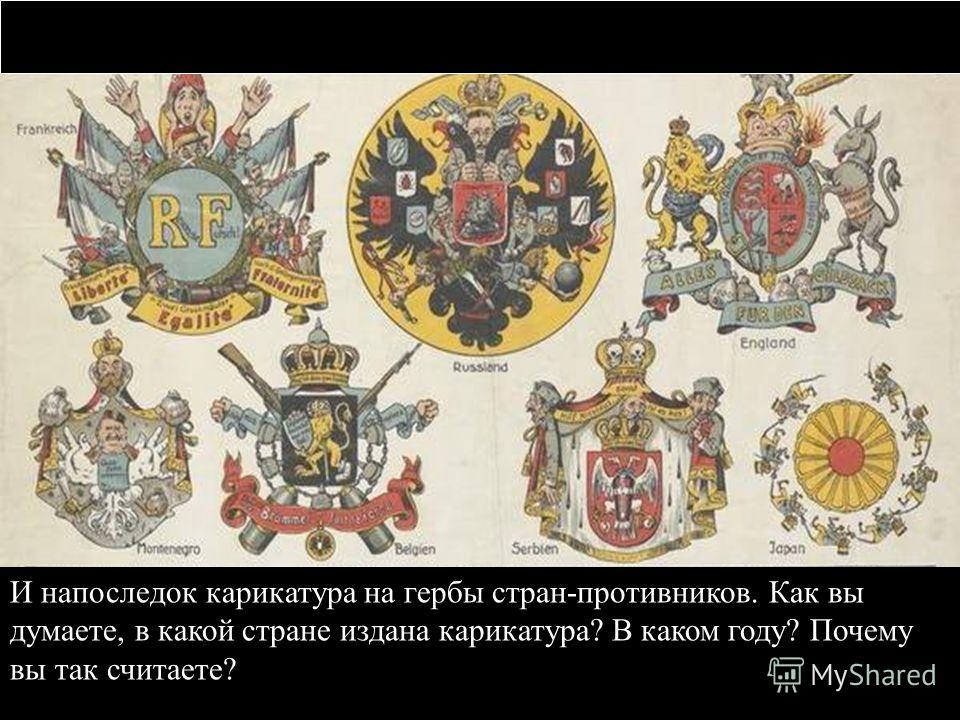 И напоследок карикатура на гербы стран-противников. Как вы думаете, в какой стране издана карикатура? В каком году? Почему вы так считаете?