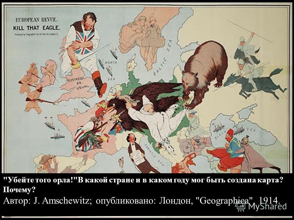 Убейте того орла!В какой стране и в каком году мог быть создана карта? Почему? Автор: J. Amschewitz; опубликовано: Лондон, Geographica, 1914.