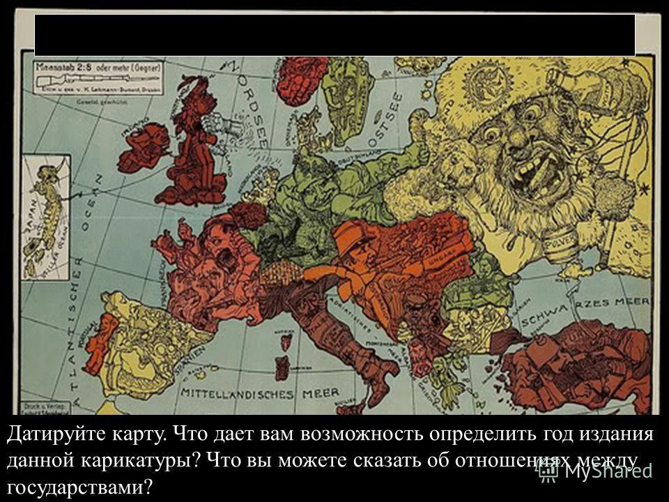 Датируйте карту. Что дает вам возможность определить год издания данной карикатуры? Что вы можете сказать об отношениях между государствами?