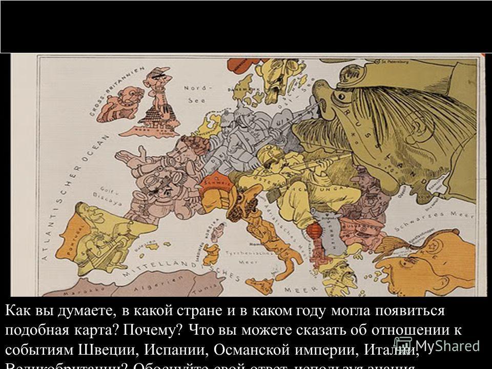 Как вы думаете, в какой стране и в каком году могла появиться подобная карта? Почему? Что вы можете сказать об отношении к событиям Швеции, Испании, Османской империи, Италии, Великобритании? Обоснуйте свой ответ, используя знания.