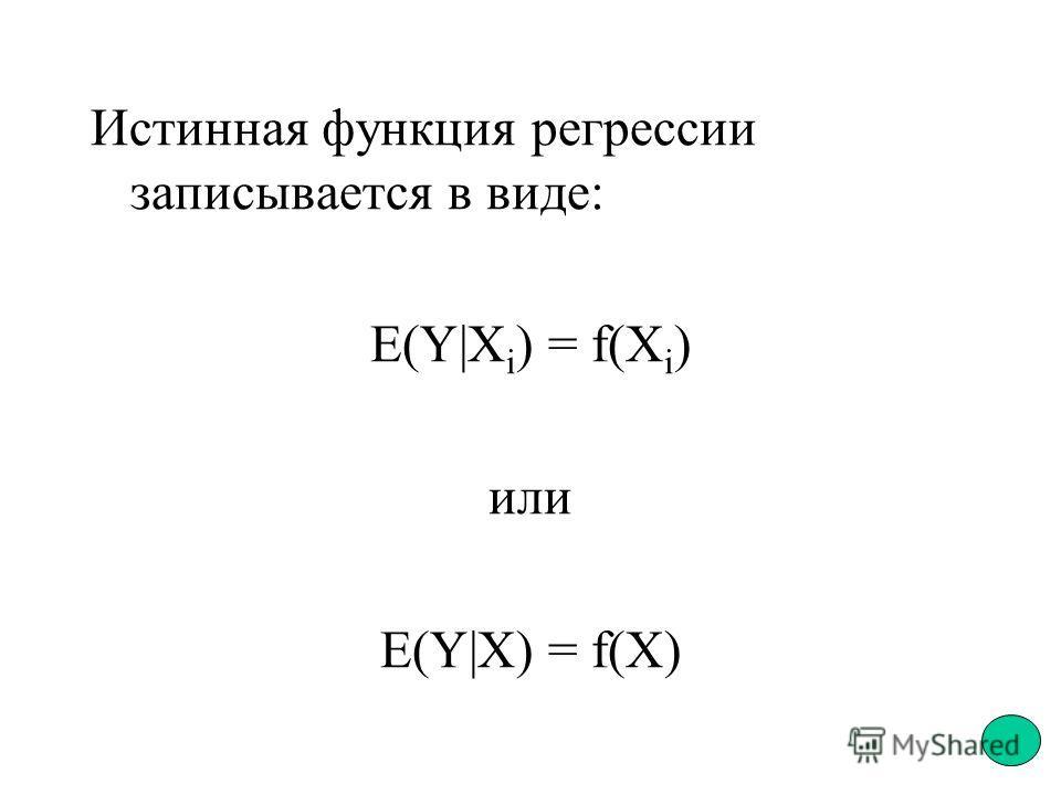 Истинная функция регрессии записывается в виде: E(Y|X i ) = f(X i ) или E(Y|X) = f(X)