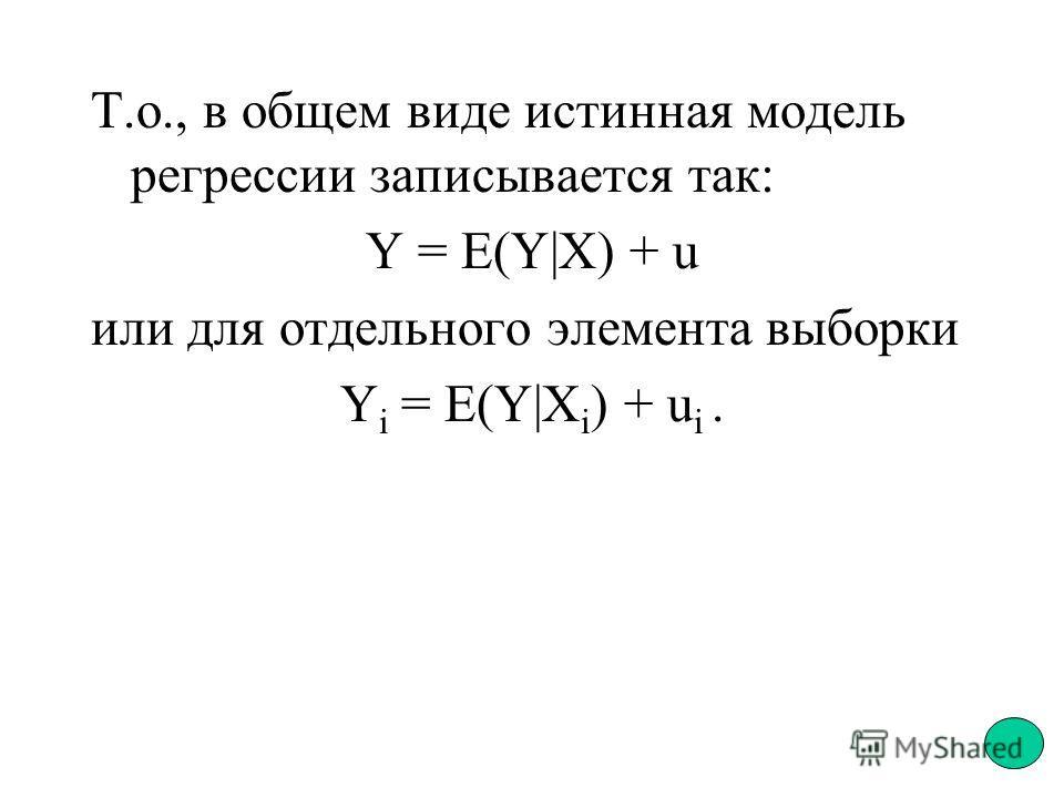 Т.о., в общем виде истинная модель регрессии записывается так: Y = E(Y|X) + u или для отдельного элемента выборки Y i = E(Y|X i ) + u i.
